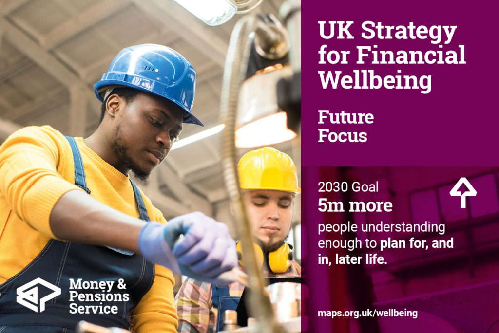 UK Strategy for Financial Wellbeing Future Focus goal - 5 million more people understanding enough to plan for and in later life by 2030.